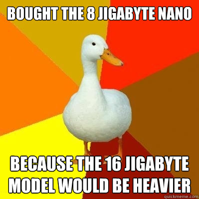Bought the 8 jigabyte nano because the 16 jigabyte model would be heavier - Bought the 8 jigabyte nano because the 16 jigabyte model would be heavier  Tech Impaired Duck