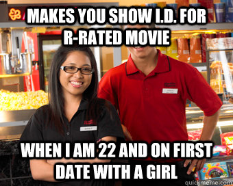 Makes you show i.d. for              R-rated movie When i am 22 and on first date with a girl