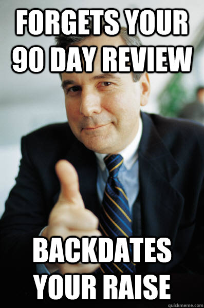 Forgets your 90 day review Backdates your raise - Forgets your 90 day review Backdates your raise  Good Guy Boss