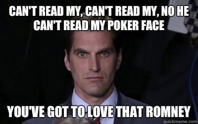 Can't read my, can't read my, no he can't read my poker face  You've got to love that Romney - Can't read my, can't read my, no he can't read my poker face  You've got to love that Romney  Menacing Josh Romney