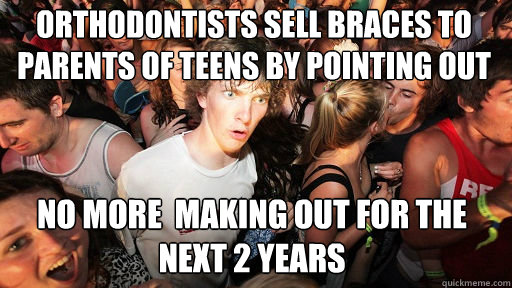 orthodontists sell braces to parents of teens by pointing out No more  making out for the next 2 years - orthodontists sell braces to parents of teens by pointing out No more  making out for the next 2 years  Sudden Clarity Clarence