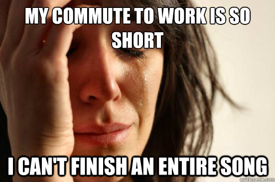 my commute to work is so short i can't finish an entire song - my commute to work is so short i can't finish an entire song  First World Problems