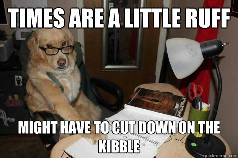 times are a little ruff might have to cut down on the kibble - times are a little ruff might have to cut down on the kibble  Financial Advice Dog