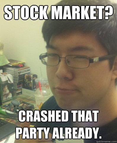 Stock Market? Crashed that party already. - Stock Market? Crashed that party already.  How Original Lee