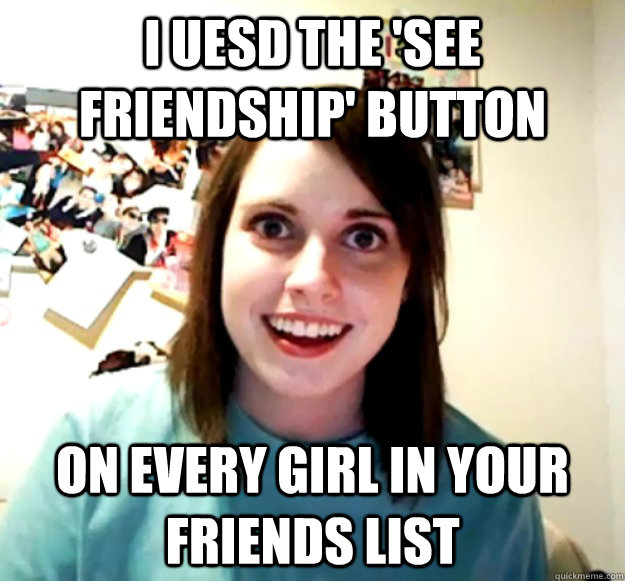 I uesd the 'see friendship' button On every girl in your friends list - I uesd the 'see friendship' button On every girl in your friends list  Overly Attached Girlfriend