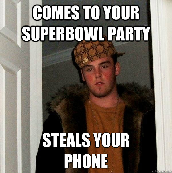 Comes to your superbowl party Steals your  phone  - Comes to your superbowl party Steals your  phone   Scumbag Steve