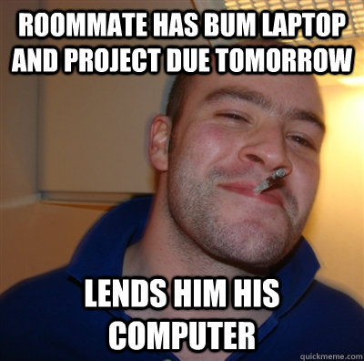 Roommate has bum laptop and project due tomorrow lends him his computer - Roommate has bum laptop and project due tomorrow lends him his computer  GoodGuyGreg