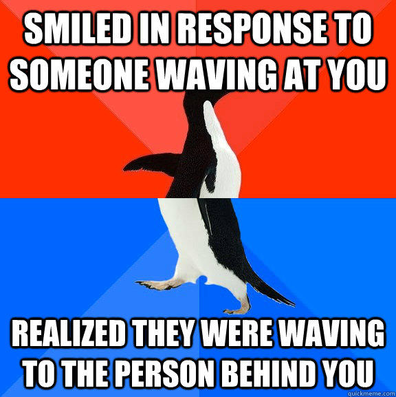 Smiled in response to someone waving at you Realized they were waving to the person behind you - Smiled in response to someone waving at you Realized they were waving to the person behind you  Socially Awesome Awkward Penguin