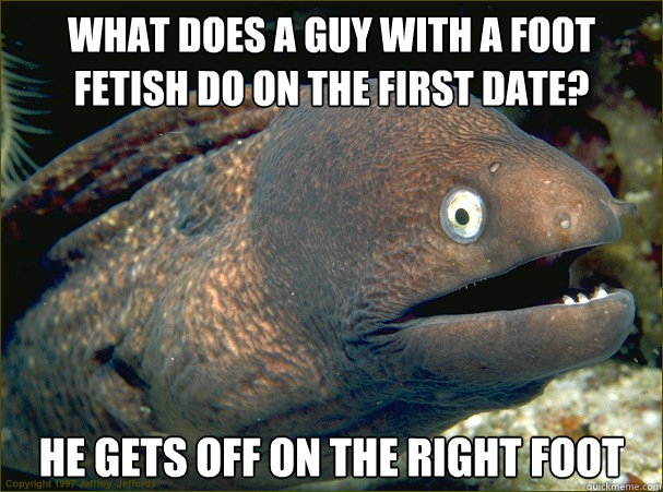 What does a guy with a foot fetish do on the first date? He gets off on the right foot - What does a guy with a foot fetish do on the first date? He gets off on the right foot  Bad Joke Eel