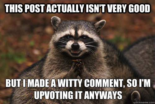 This post actually isn't very good But I made a witty comment, so I'm upvoting it anyways - This post actually isn't very good But I made a witty comment, so I'm upvoting it anyways  Insidious Racoon 2