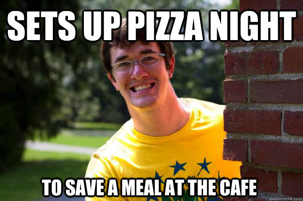 Sets up Pizza night To save a meal at the Cafe  Terrible RA