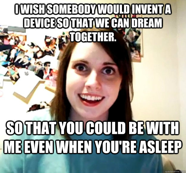 I wish somebody would invent a device so that we can dream together. So that you could be with me even when you're asleep - I wish somebody would invent a device so that we can dream together. So that you could be with me even when you're asleep  Overly Attached Girlfriend