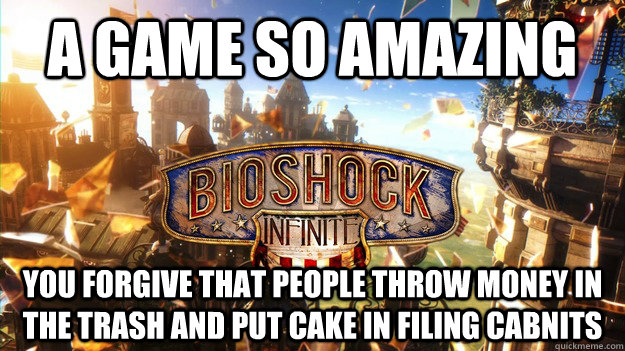 a game so amazing you forgive that People throw money in the trash and put cake in filing cabnits - a game so amazing you forgive that People throw money in the trash and put cake in filing cabnits  Misc