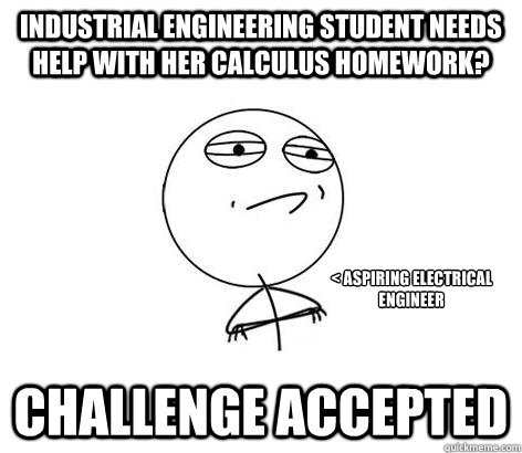 Industrial Engineering student needs help with her calculus homework? Challenge Accepted < aspiring electrical engineer - Industrial Engineering student needs help with her calculus homework? Challenge Accepted < aspiring electrical engineer  Challenge Accepted!
