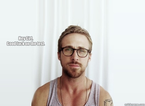 Hey Girl, Good luck on the test.