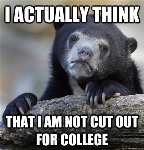 I actually think that I am not cut out for college - I actually think that I am not cut out for college  Confession Bear