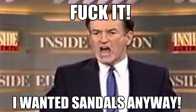 FUCK IT! i wanted sandals anyway!  - FUCK IT! i wanted sandals anyway!   Fuck It!