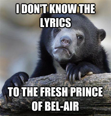 i don't know the  lyrics to the fresh prince of bel-air - i don't know the  lyrics to the fresh prince of bel-air  Confession Bear
