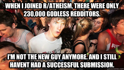 When I joined r/atheism, there were only 230,000 godless redditors. I'm not the new guy anymore. and i still havent had a successful submission. - When I joined r/atheism, there were only 230,000 godless redditors. I'm not the new guy anymore. and i still havent had a successful submission.  Sudden Clarity Clarence