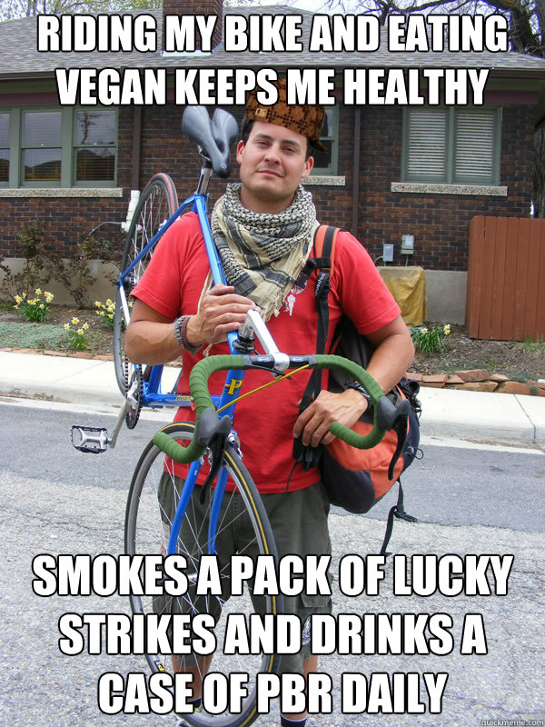 Riding my bike and eating vegan keeps me healthy Smokes a pack of Lucky strikes and drinks a case of PBR daily