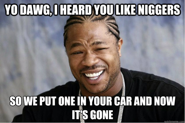 Yo dawg, i heard you like niggers So we put one in your car and now it's gone  Shakesspear Yo dawg