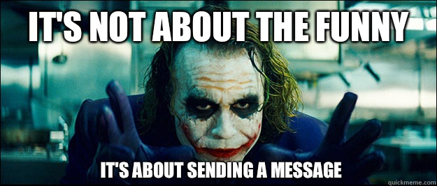 it's not about the funny It's about sending a message - it's not about the funny It's about sending a message  The Joker
