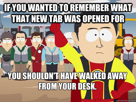 If you wanted to remember what that new tab was opened for you shouldn't have walked away from your desk.  - If you wanted to remember what that new tab was opened for you shouldn't have walked away from your desk.   Captain Hindsight
