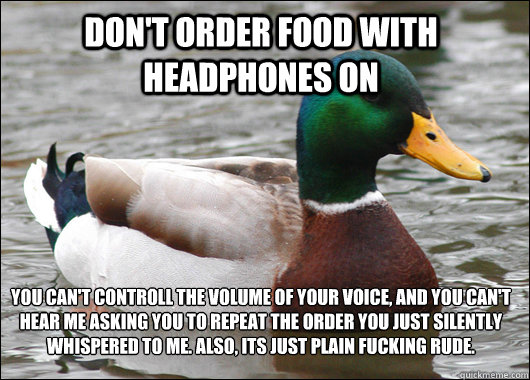 Don't order food with headphones on YOu can't controll the volume of your voice, and you can't hear me asking you to repeat the order you just silently whispered to me. Also, its just plain fucking rude.  - Don't order food with headphones on YOu can't controll the volume of your voice, and you can't hear me asking you to repeat the order you just silently whispered to me. Also, its just plain fucking rude.   Actual Advice Mallard