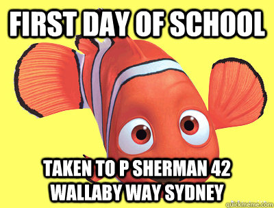 First day of school taken to P Sherman 42 wallaby way sydney - First day of school taken to P Sherman 42 wallaby way sydney  Freshman Fish