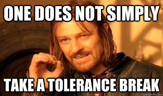 One does not simply Take a tolerance break