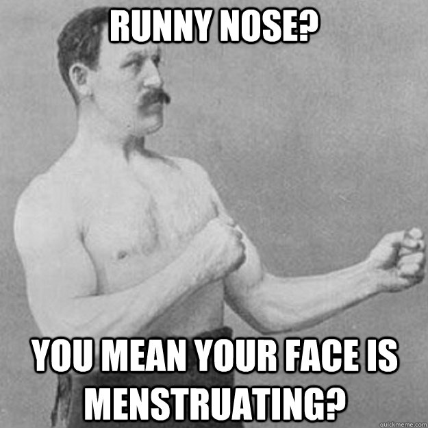 RUNNY NOSE? YOU MEAN YOUR FACE IS MENSTRUATING? - RUNNY NOSE? YOU MEAN YOUR FACE IS MENSTRUATING?  overly manly man