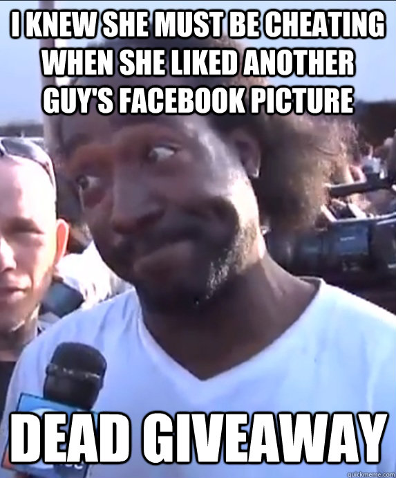 I knew she must be cheating when she liked another guy's facebook picture  Dead Giveaway - I knew she must be cheating when she liked another guy's facebook picture  Dead Giveaway  Dead Giveaway Charles