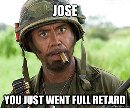 Jose you just went full retard - Jose you just went full retard  Full retard