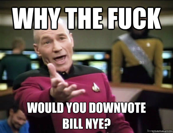 Why the fuck Would you downvote bill nye? - Why the fuck Would you downvote bill nye?  Annoyed Picard HD