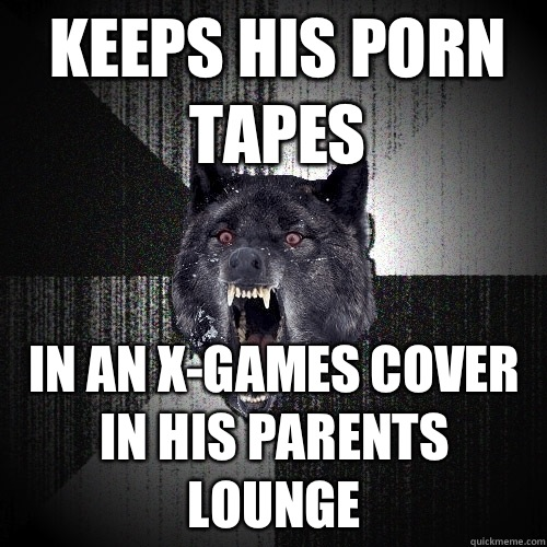 Keeps his porn tapes in an x-games cover in his parents lounge - Keeps his porn tapes in an x-games cover in his parents lounge  Insanity Wolf