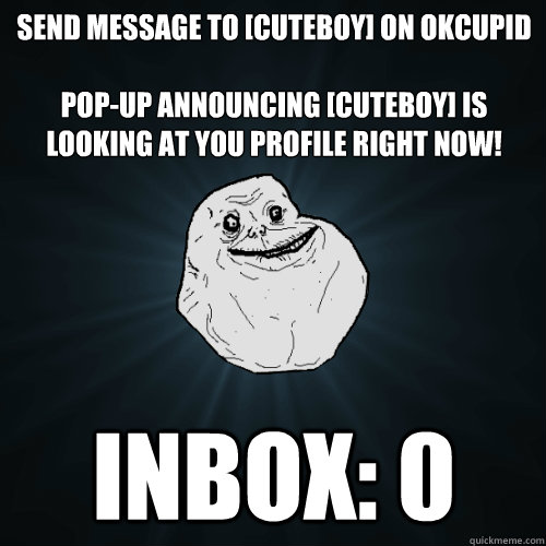 Send message to [CuteBoy] on OKCupid  Pop-up announcing [CuteBoy] is looking at you profile right now! Inbox: 0 - Send message to [CuteBoy] on OKCupid  Pop-up announcing [CuteBoy] is looking at you profile right now! Inbox: 0  Forever Alone