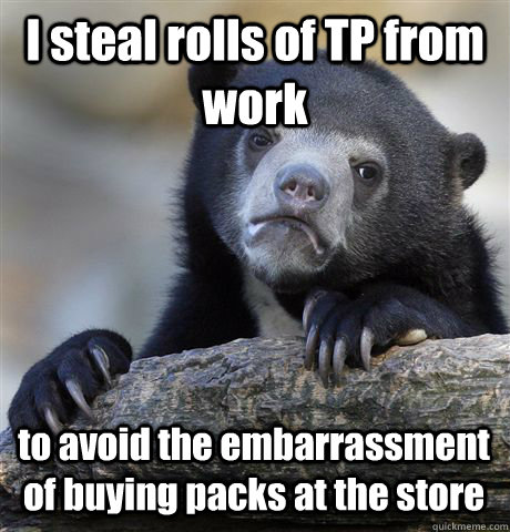 I steal rolls of TP from work to avoid the embarrassment of buying packs at the store - I steal rolls of TP from work to avoid the embarrassment of buying packs at the store  Confession Bear