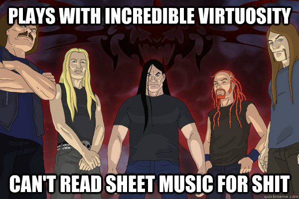Plays with incredible virtuosity Can't read sheet music for shit - Plays with incredible virtuosity Can't read sheet music for shit  Dethklok