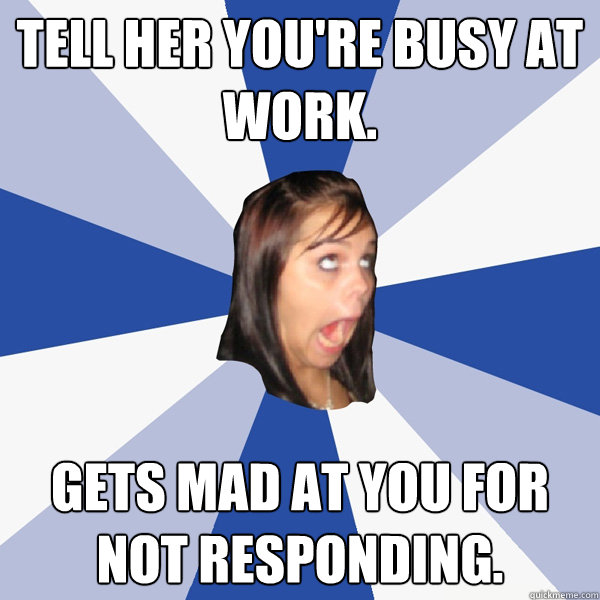 Tell her you're busy at work. Gets mad at you for not responding. - Tell her you're busy at work. Gets mad at you for not responding.  Annoying Facebook Girl
