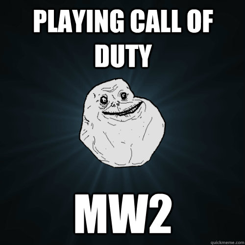 playing call of duty mw2 - playing call of duty mw2  Forever Alone