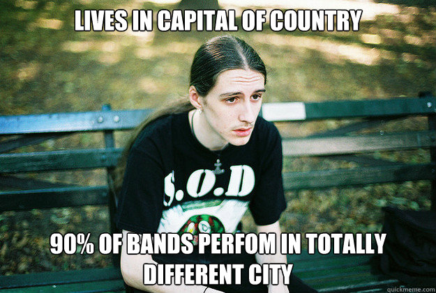 Lives in capital of country 90% of bands perfom in totally different city - Lives in capital of country 90% of bands perfom in totally different city  First World Metal Problems