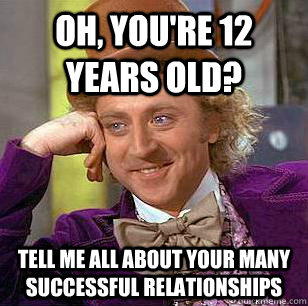 Oh, you're 12 years old? Tell me all about your many successful relationships - Oh, you're 12 years old? Tell me all about your many successful relationships  Condescending Wonka