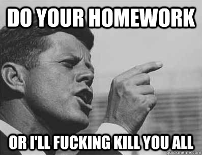 DO YOUR HOMEWORK OR I'll FUCKING KILL YOU ALL