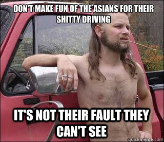 Don't make fun of the asians for their shitty driving It's not their fault they can't see  - Don't make fun of the asians for their shitty driving It's not their fault they can't see   racist redneck