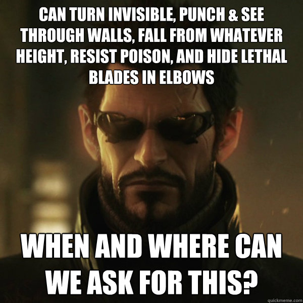 CAN TURN INVISIBLE, PUNCH & SEE THROUGH WALLS, FALL FROM WHATEVER HEIGHT, RESIST POISON, AND HIDE LETHAL BLADES IN ELBOWS WHEN AND WHERE CAN WE ASK FOR THIS?