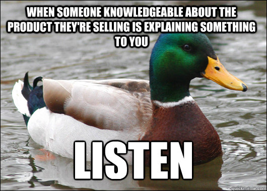 When someone knowledgeable about the product they're selling is explaining something to you LISTEN - When someone knowledgeable about the product they're selling is explaining something to you LISTEN  Actual Advice Mallard