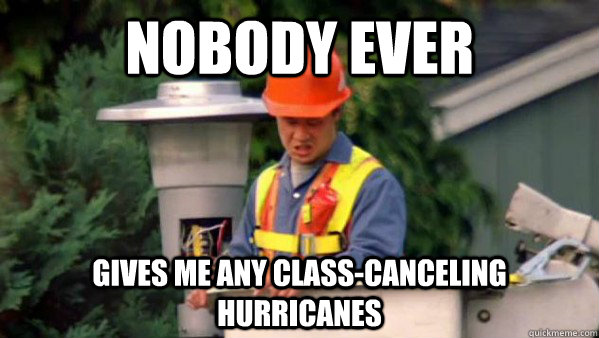 Nobody Ever gives me any class-canceling hurricanes  Nobody Ever Give Me Guy