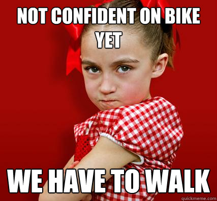 not confident on bike yet We have to walk  Spoiled Little Sister