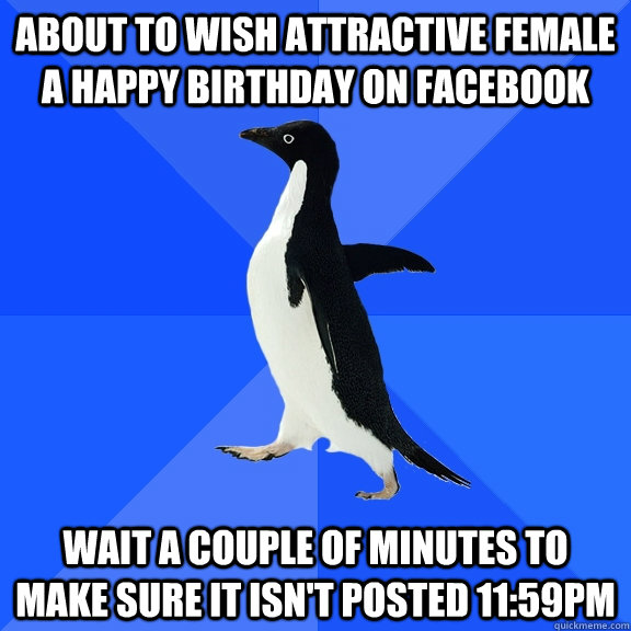 About to wish attractive female a happy birthday on facebook wait a couple of minutes to make sure it isn't posted 11:59pm - About to wish attractive female a happy birthday on facebook wait a couple of minutes to make sure it isn't posted 11:59pm  Socially Awkward Penguin