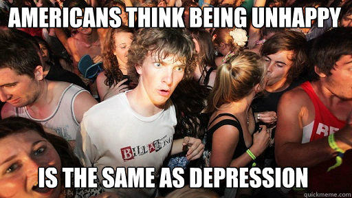 Americans think being unhappy  is the same as depression - Americans think being unhappy  is the same as depression  Sudden Clarity Clarence